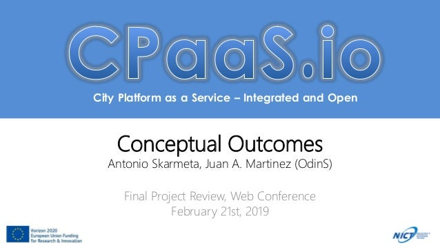 City Platform as a Service – Integrated and Open Conceptual Outcomes Antonio Skarmeta, Juan A. Martinez (OdinS) Final Proj...