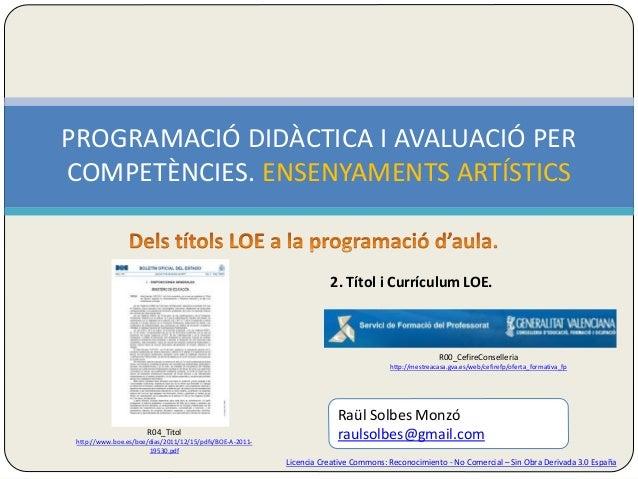 PROGRAMACIÓ DIDÀCTICA I AVALUACIÓ PER  COMPETÈNCIES. ENSENYAMENTS ARTÍSTICS  2. Títol i Currículum LOE.  R00_CefireConsell...