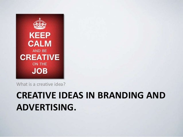 CREATIVE IDEAS IN BRANDING AND ADVERTISING. What is a creative idea?