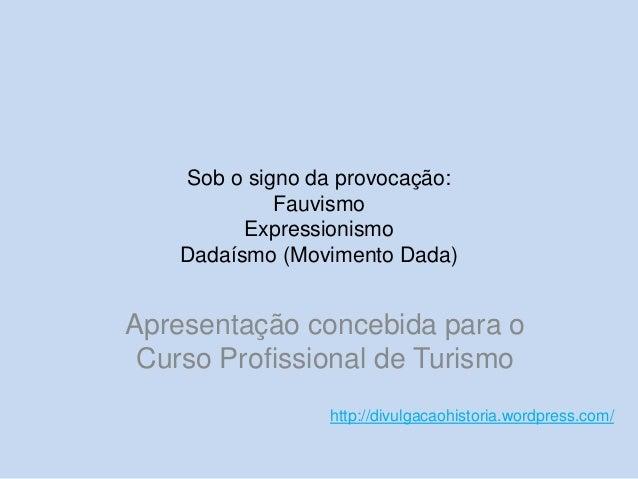Sob o signo da provocação: Fauvismo Expressionismo Dadaísmo (Movimento Dada)  Apresentação concebida para o Curso Profissi...