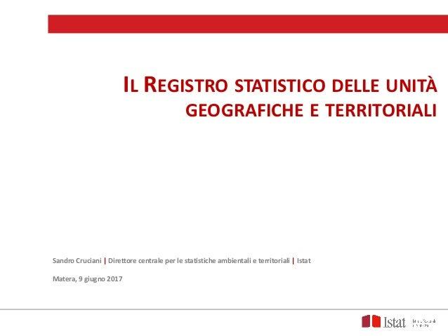 IL REGISTRO STATISTICO DELLE UNITÀ GEOGRAFICHE E TERRITORIALI SandroCruciani Direttorecentraleperlestatisticheambi...