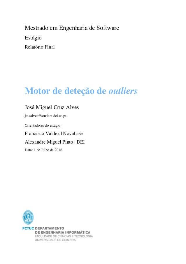Motor de deteção de outliers José Miguel Cruz Alves jmcalves@student.dei.uc.pt Orientadores do estágio: Francisco Valdez |...