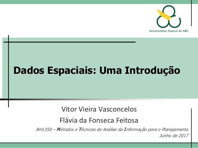 Dados Espaciais: Uma Introdução Vitor Vieira Vasconcelos Flávia da Fonseca Feitosa BH1350 – Métodos e Técnicas de Análise ...