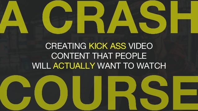 CREATING KICK ASS VIDEO CONTENT THAT PEOPLE WILL ACTUALLY WANT TO WATCH