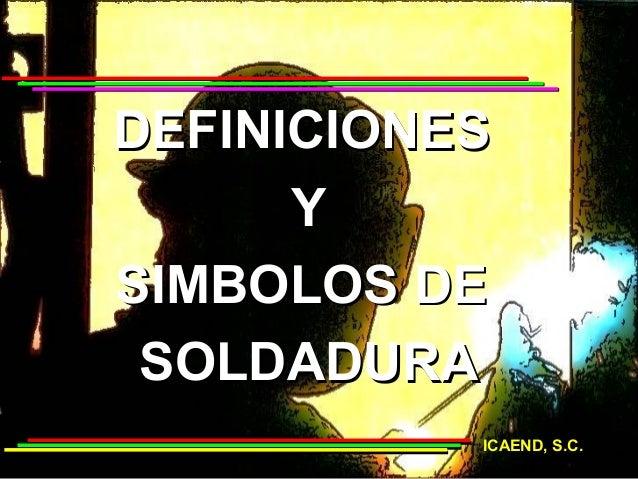 DEFINICIONES      YSIMBOLOS DE SOLDADURA           ICAEND, S.C.