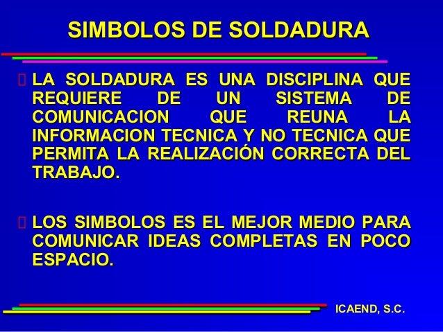 SIMBOLOS DE SOLDADURALA SOLDADURA ES UNA DISCIPLINA QUEREQUIERE    DE    UN   SISTEMA    DECOMUNICACION     QUE    REUNA  ...