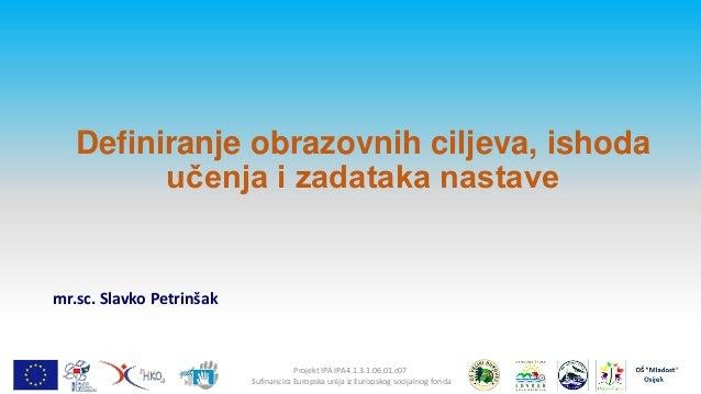 Definiranje obrazovnih ciljeva, ishoda učenja i zadataka nastave  mr.sc. Slavko Petrinšak  Projekt IPA IPA4.1.3.1.06.01.c0...
