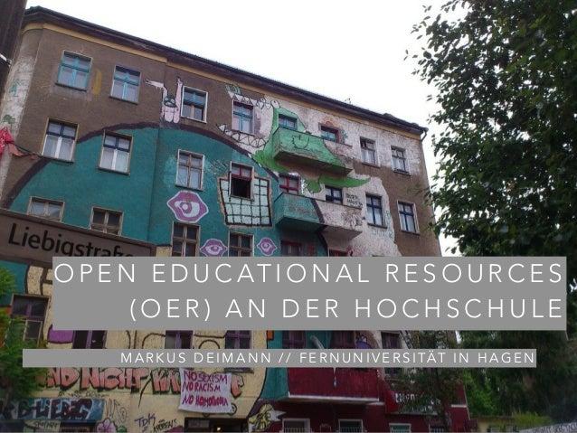OPEN EDUCATIONAL RESOURCES  (OER) AN DER HOCHSCHULE  MARKUS DEIMANN // FERNUNIVERSITÄT IN HAGEN