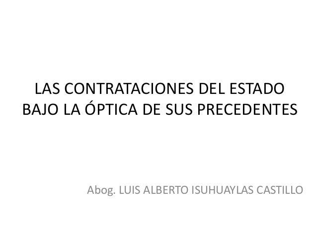 LAS CONTRATACIONES DEL ESTADO BAJO LA ÓPTICA DE SUS PRECEDENTES Abog. LUIS ALBERTO ISUHUAYLAS CASTILLO
