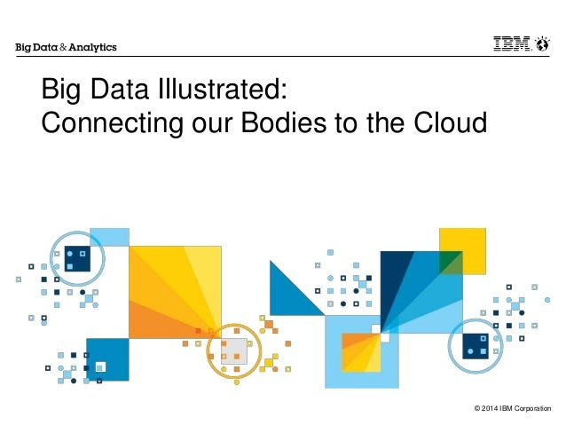 © 2014 IBM Corporation Big Data Illustrated: Connecting our Bodies to the Cloud
