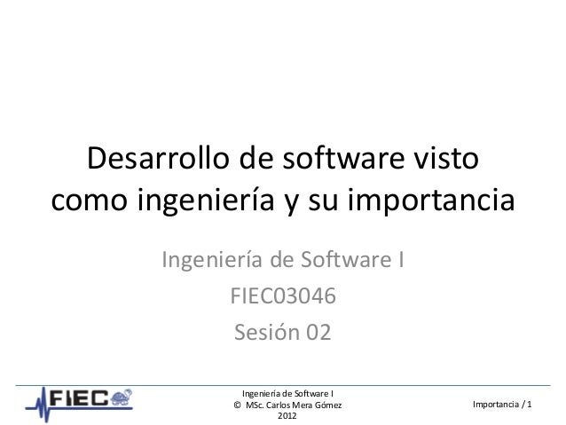 Ingeniería de Software I © MSc. Carlos Mera Gómez 2012 Importancia / 1 Desarrollo de software visto como ingeniería y su i...