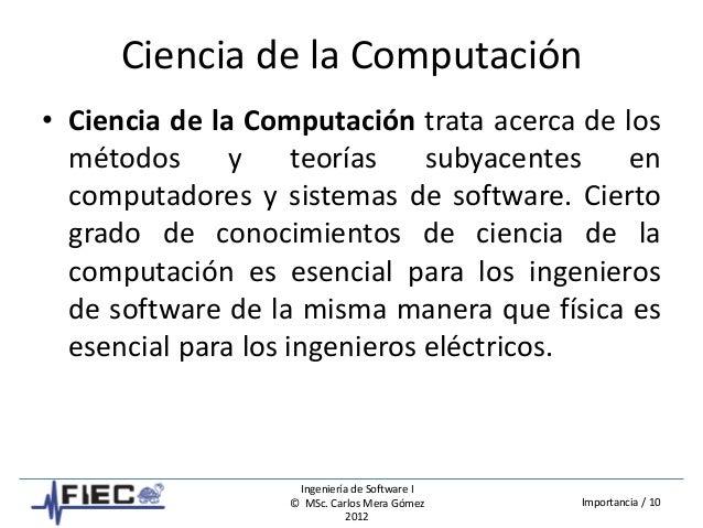 Ingeniería de Software I © MSc. Carlos Mera Gómez 2012 Importancia / 10 Ciencia de la Computación • Ciencia de la Computac...