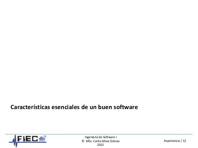 Ingeniería de Software I © MSc. Carlos Mera Gómez 2012 Importancia / 12 Características esenciales de un buen software