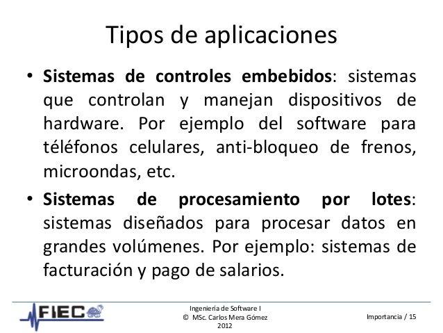 Ingeniería de Software I © MSc. Carlos Mera Gómez 2012 Importancia / 15 Tipos de aplicaciones • Sistemas de controles embe...