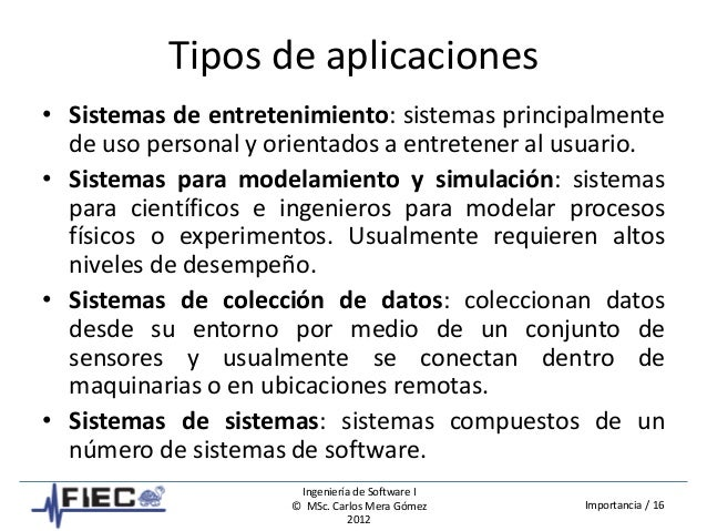 Ingeniería de Software I © MSc. Carlos Mera Gómez 2012 Importancia / 16 Tipos de aplicaciones • Sistemas de entretenimient...