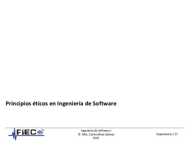 Ingeniería de Software I © MSc. Carlos Mera Gómez 2012 Importancia / 17 Principios éticos en Ingeniería de Software