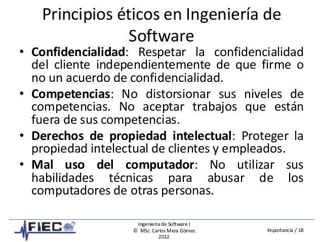 Ingeniería de Software I © MSc. Carlos Mera Gómez 2012 Importancia / 18 Principios éticos en Ingeniería de Software • Conf...