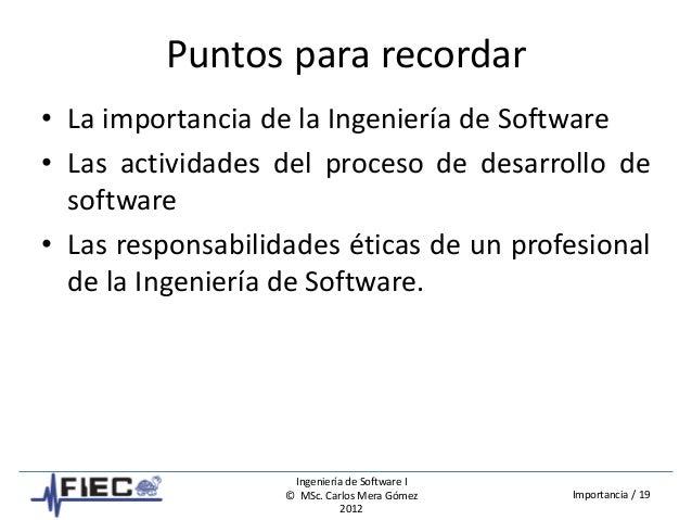 Ingeniería de Software I © MSc. Carlos Mera Gómez 2012 Importancia / 19 Puntos para recordar • La importancia de la Ingeni...