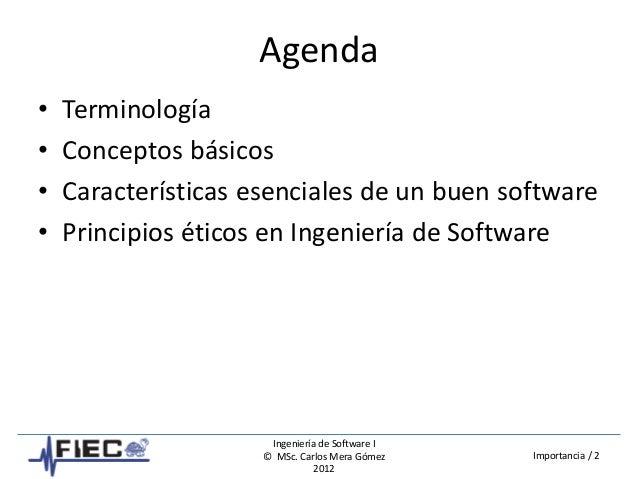 Ingeniería de Software I © MSc. Carlos Mera Gómez 2012 Importancia / 2 Agenda • Terminología • Conceptos básicos • Caracte...