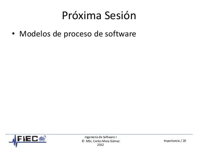 Ingeniería de Software I © MSc. Carlos Mera Gómez 2012 Importancia / 20 Próxima Sesión • Modelos de proceso de software