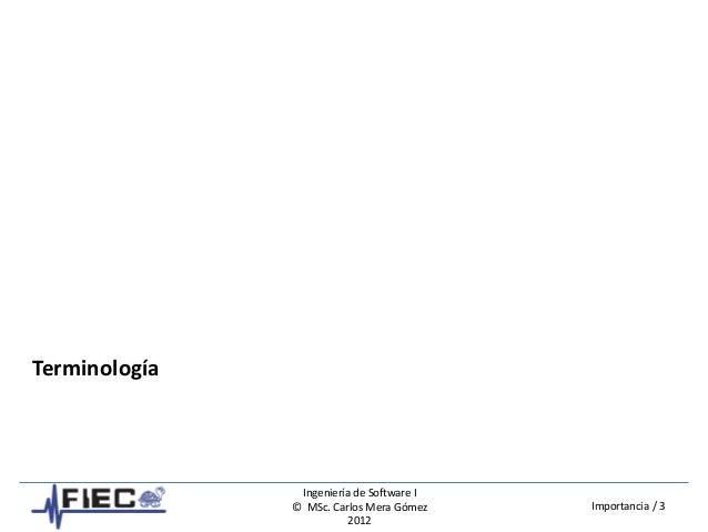 Ingeniería de Software I © MSc. Carlos Mera Gómez 2012 Importancia / 3 Terminología