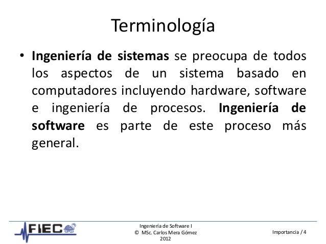 Ingeniería de Software I © MSc. Carlos Mera Gómez 2012 Importancia / 4 Terminología • Ingeniería de sistemas se preocupa d...