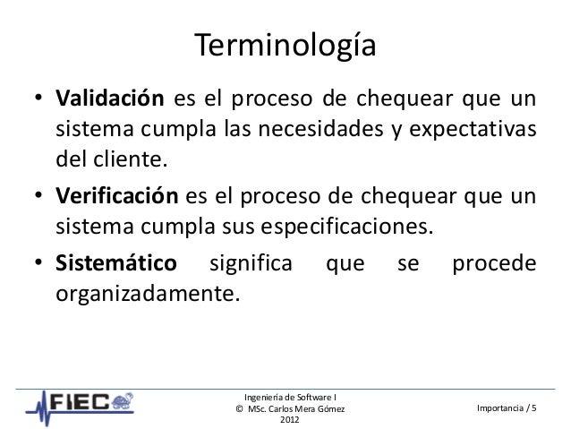 Ingeniería de Software I © MSc. Carlos Mera Gómez 2012 Importancia / 5 Terminología • Validación es el proceso de chequear...