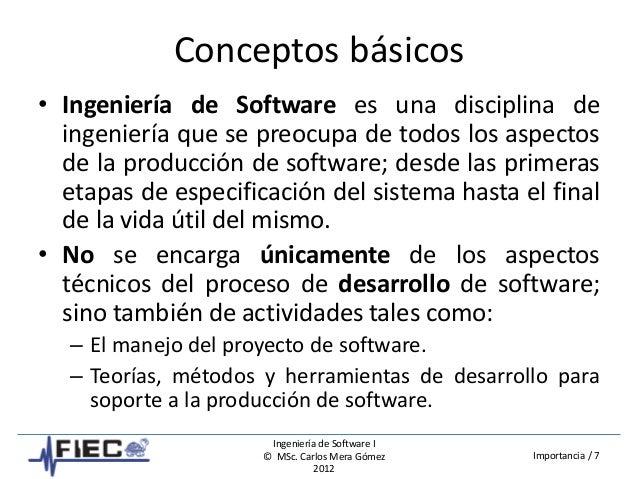 Ingeniería de Software I © MSc. Carlos Mera Gómez 2012 Importancia / 7 Conceptos básicos • Ingeniería de Software es una d...