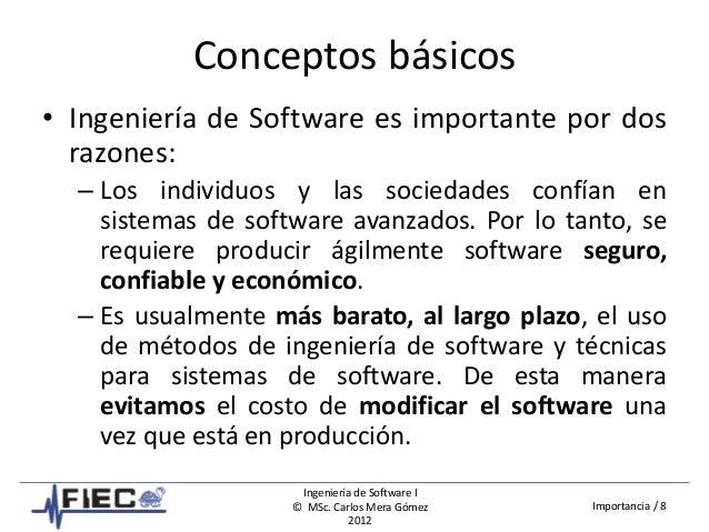 Ingeniería de Software I © MSc. Carlos Mera Gómez 2012 Importancia / 8 Conceptos básicos • Ingeniería de Software es impor...
