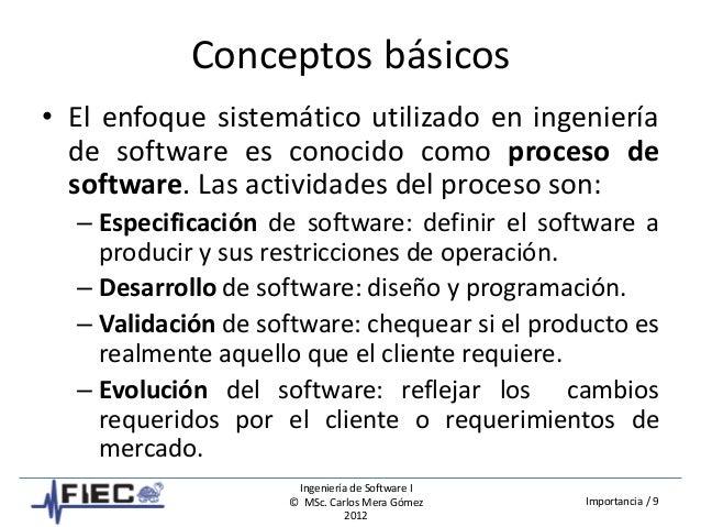 Ingeniería de Software I © MSc. Carlos Mera Gómez 2012 Importancia / 9 Conceptos básicos • El enfoque sistemático utilizad...