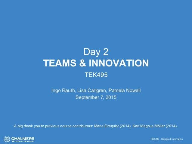 TEK495 - Design & Innovation Day 2 TEAMS & INNOVATION TEK495 Ingo Rauth, Lisa Carlgren, Pamela Nowell September 7, 2015 A ...