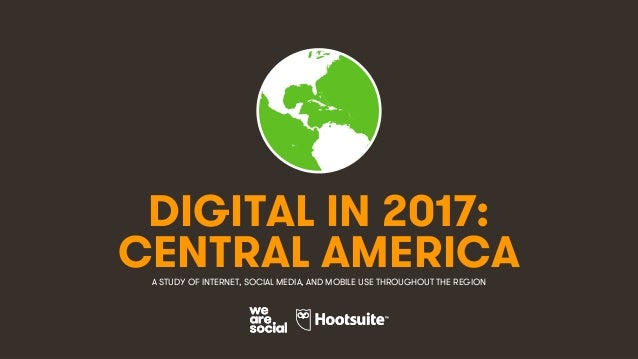 1 DIGITAL IN 2017: A STUDY OF INTERNET, SOCIAL MEDIA, AND MOBILE USE THROUGHOUT THE REGION CENTRAL AMERICA