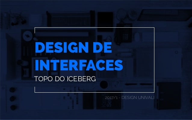 DESIGN DE INTERFACES 2017/1 - DESIGN UNIVALI TOPO DO ICEBERG