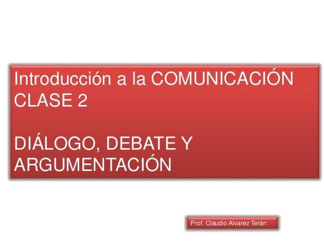 Introducción a la COMUNICACIÓN CLASE 2 DIÁLOGO, DEBATE Y ARGUMENTACIÓN Prof. Claudio Alvarez Terán