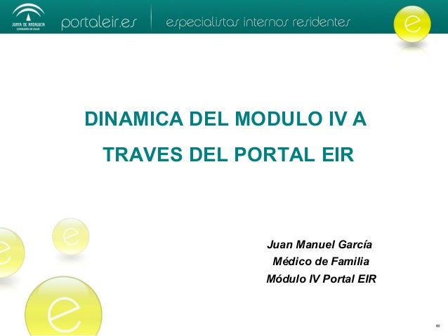 DINAMICA DEL MODULO IV A TRAVES DEL PORTAL EIR Juan Manuel García Médico de Familia Módulo IV Portal EIR