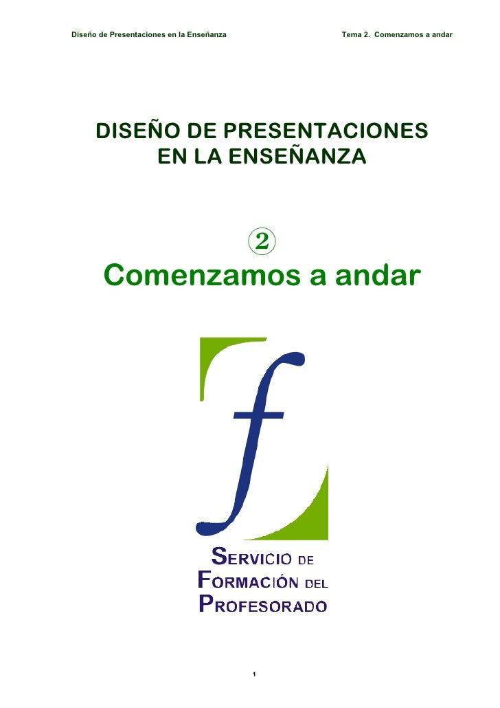 Diseño de Presentaciones en la Enseñanza       Tema 2. Comenzamos a andar           DISEÑO DE PRESENTACIONES            EN...