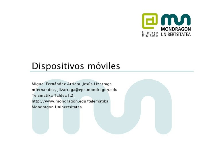 Dispositivos móviles Miguel Fernández Arrieta, Jesús Lizarraga mfernandez, jlizarraga@eps.mondragon.edu Telematika Taldea ...