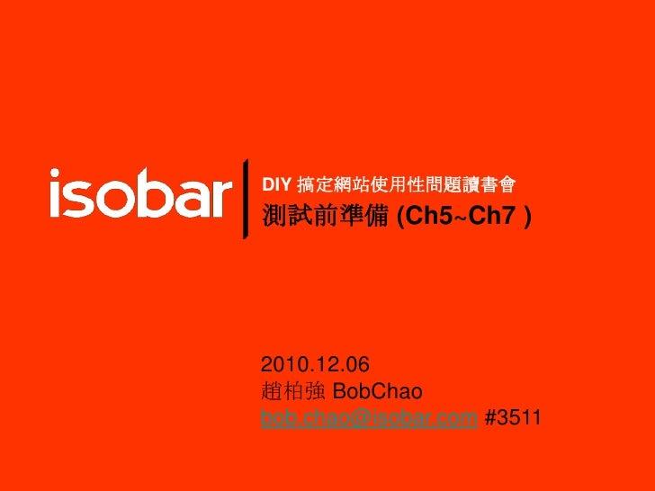 DIY 搞定網站使用性問題讀書會 測試前準備 (Ch5~Ch7 ) 2010.12.06 趙柏強 BobChao bob.chao@isobar.com#3511