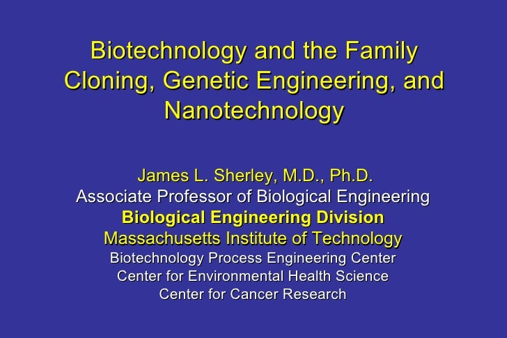 Biotechnology and the Family Cloning, Genetic Engineering, and Nanotechnology James L. Sherley, M.D., Ph.D. Associate Prof...