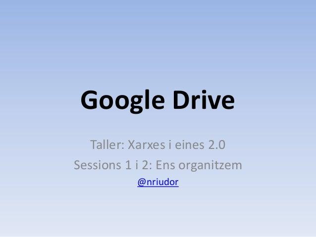 Google Drive   Taller: Xarxes i eines 2.0Sessions 1 i 2: Ens organitzem           @nriudor