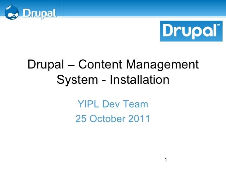 <ul>Drupal – Content Management System - Installation </ul><ul>YIPL Dev Team 25 October 2011 </ul>