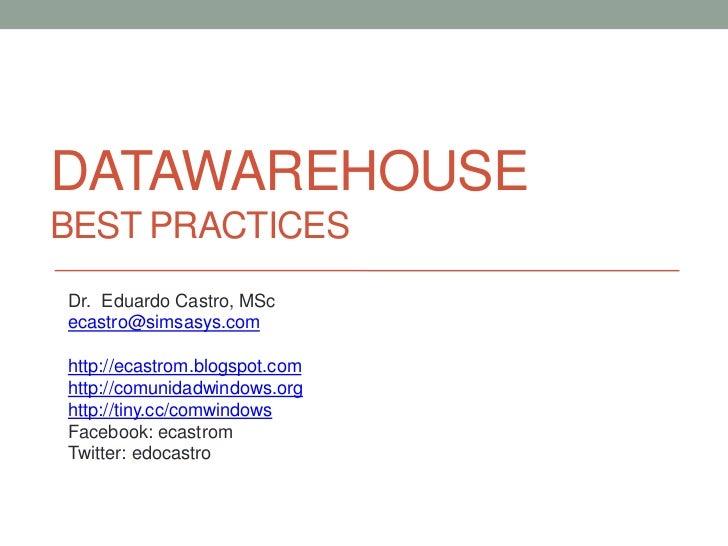 DATAWAREHOUSEBEST PRACTICESDr. Eduardo Castro, MScecastro@simsasys.comhttp://ecastrom.blogspot.comhttp://comunidadwindows....
