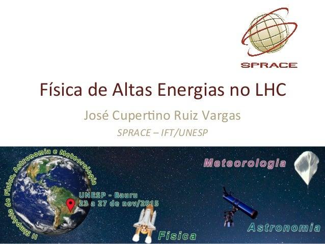 FísicadeAltasEnergiasnoLHC JoséCuper9noRuizVargas SPRACE–IFT/UNESP