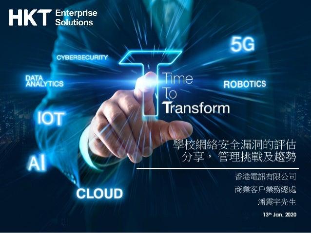 學校網絡安全漏洞的評估 分享, 管理挑戰及趨勢 香港電訊有限公司 商業客戶業務總處 潘震宇先生 13th Jan, 2020