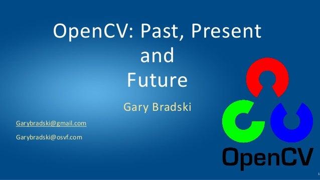 Garybradski@gmail.com Garybradski@osvf.com OpenCV: Past, Present and Future Gary Bradski 1