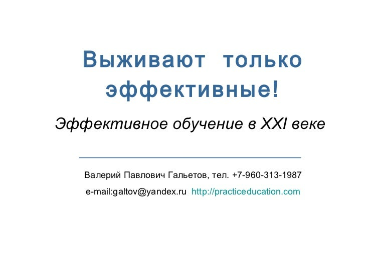 Выживают  только эффективные! Эффективное обучение в  XXI  веке Валерий Павлович Гальетов, тел. +7-960-313-1987 e-mail:gal...