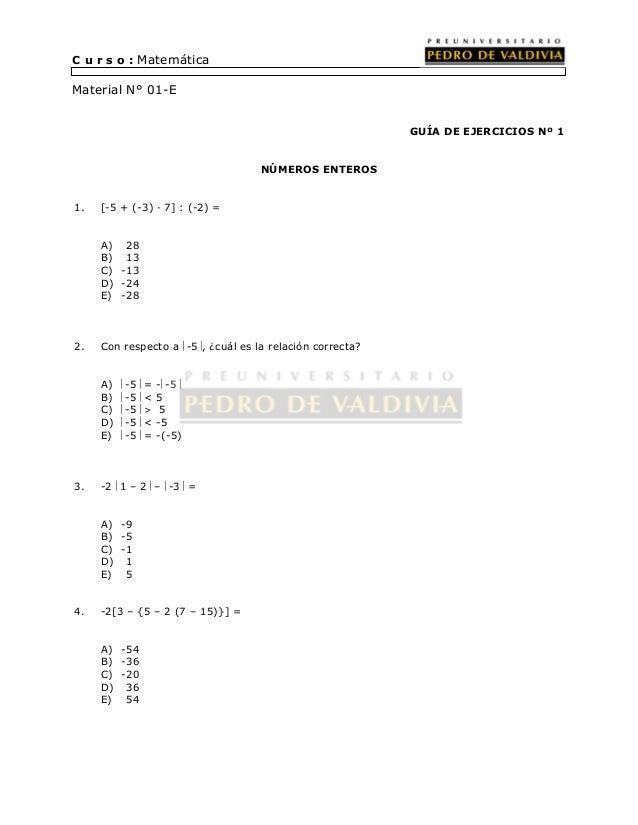 C u r s o : Matemática  Material N° 01-E  GUÍA DE EJERCICIOS Nº 1  NÚMEROS ENTEROS  1. [-5 + (-3) · 7] : (-2) =  A) 28  B)...