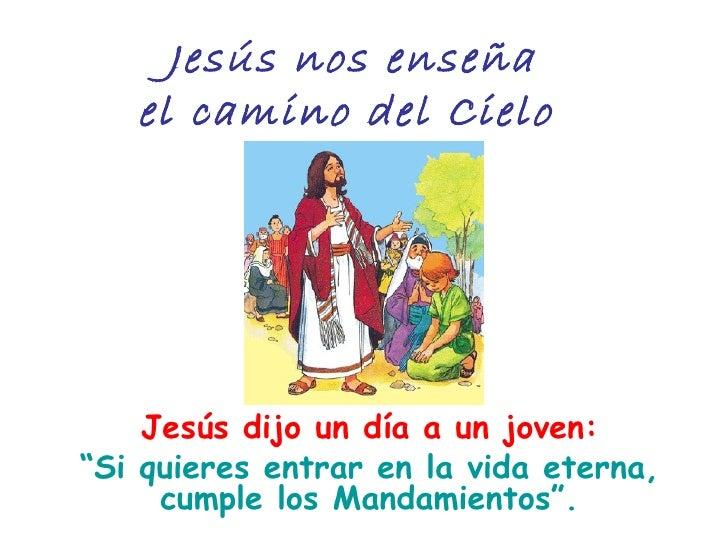 """Jesús nos enseña   el camino del Cielo    Jesús dijo un día a un joven:""""Si quieres entrar en la vida eterna,     cumple lo..."""