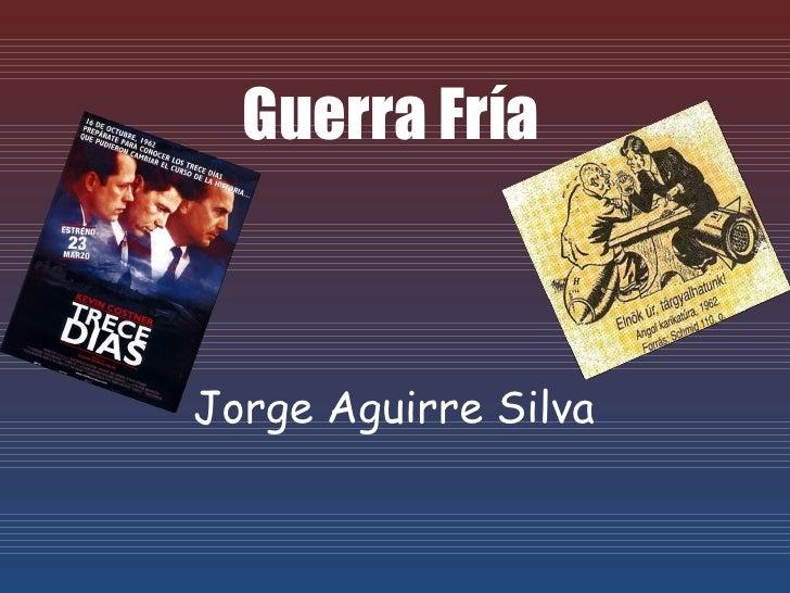 Guerra Fría    Jorge Aguirre Silva