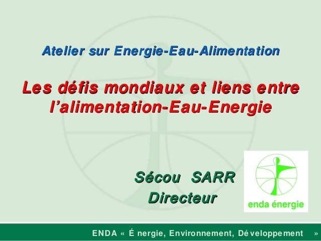 ENDA « É nergie, Environnement, Dé veloppement » Sécou SARRSécou SARR DirecteurDirecteur Atelier sur Energie-Eau-Alimentat...